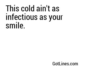 This cold ain't as infectious as your smile.