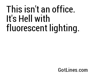 This isn't an office. It's Hell with fluorescent lighting.