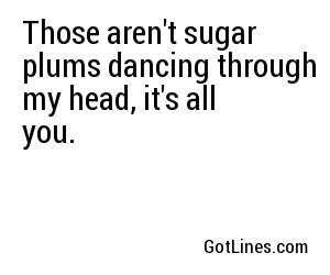Those aren't sugar plums dancing through my head, it's all you.