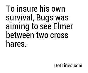 To insure his own survival, Bugs was aiming to see Elmer between two cross hares.