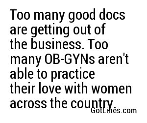 Too many good docs are getting out of the business. Too many OB-GYNs aren't able to practice their love with women across the country.