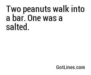 Two peanuts walk into a bar. One was a salted.