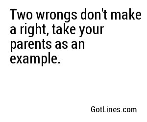 Two wrongs don't make a right, take your parents as an example.