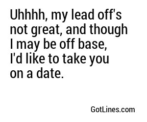 Uhhhh, my lead off's not great, and though I may be off base, I'd like to take you on a date.