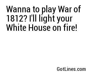 Wanna to play War of 1812? I'll light your White House on fire!