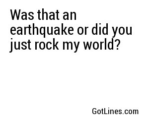 Was that an earthquake or did you just rock my world?