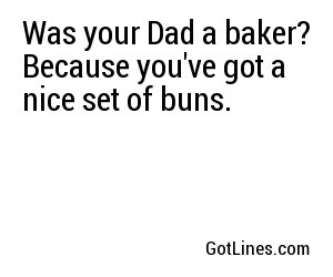 Was your Dad a baker? Because you've got a nice set of buns.