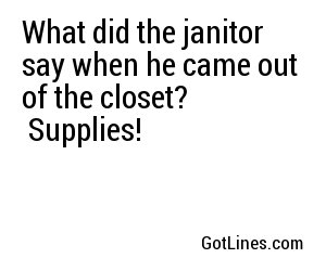 What did the janitor say when he came out of the closet? Supplies!
