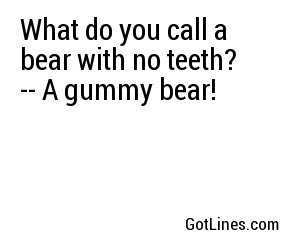 What do you call a bear with no teeth? -- A gummy bear!