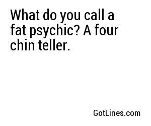 What do you call a fat psychic? A four chin teller.