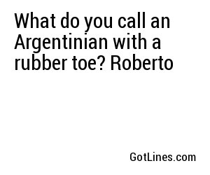 What do you call an Argentinian with a rubber toe? Roberto
