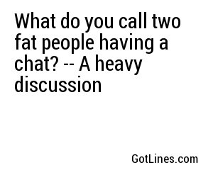 What do you call two fat people having a chat? -- A heavy discussion