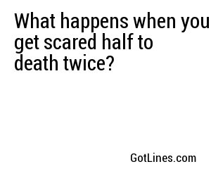What happens when you get scared half to death twice?