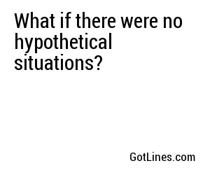 What if there were no hypothetical situations?