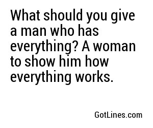 What should you give a man who has everything? A woman to show him how everything works.