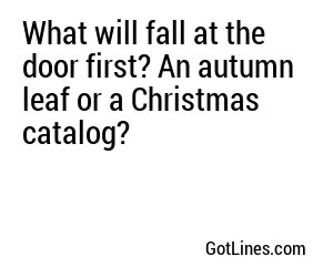 What will fall at the door first? An autumn leaf or a Christmas catalog?