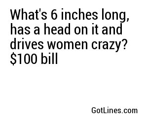 What's 6 inches long, has a head on it and drives women crazy? $100 bill