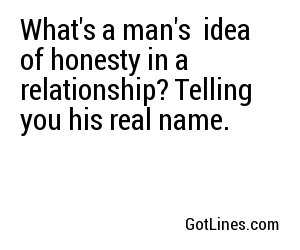 What's a man's  idea of honesty in a relationship? Telling you his real name.