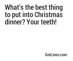 What's the best thing to put into Christmas dinner? Your teeth!
