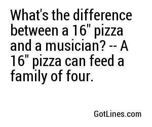 What's the difference between a 16'' pizza and a musician? -- A 16