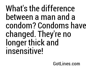 What's the difference between a man and a condom? Condoms have changed. They're no longer thick and insensitive!