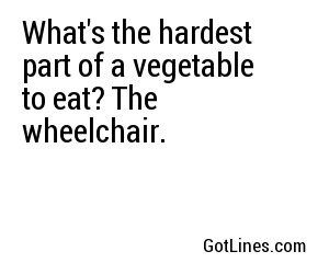 What's the hardest part of a vegetable to eat? The wheelchair.