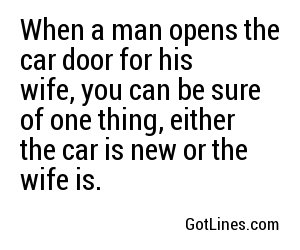 When a man opens the car door for his wife, you can be sure of one thing, either the car is new or the wife is.