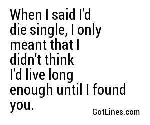 When I said I'd die single, I only meant that I didn't think I'd live long enough until I found you.