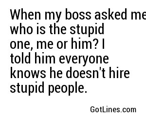 When my boss asked me who is the stupid one, me or him? I told him everyone knows he doesn't hire stupid people.