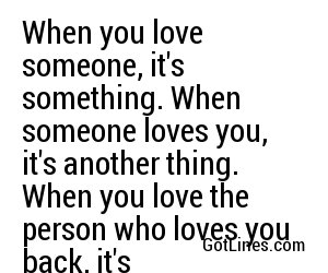 When you love someone, it's something. When someone loves you, it's another thing. When you love the person who loves you back, it's everything.