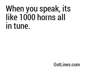 When you speak, its like 1000 horns all in tune.