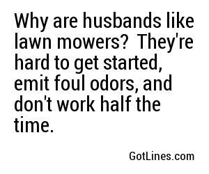 Why are husbands like lawn mowers?