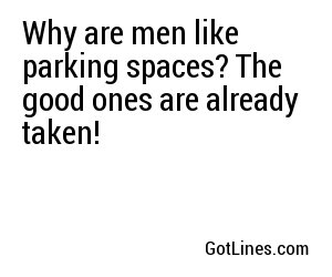 Why are men like parking spaces? The good ones are already taken!