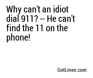 Why can't an idiot dial 911? -- He can't find the 11 on the phone!