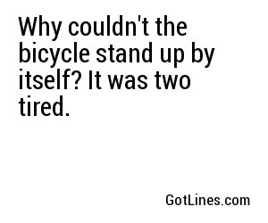 Why couldn't the bicycle stand up by itself? It was two tired.