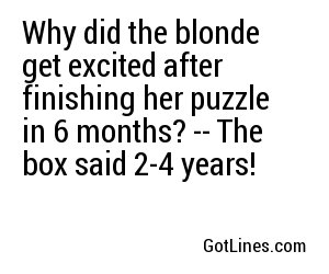 Why did the blonde get excited after finishing her puzzle in 6 months? -- The box said 2-4 years!