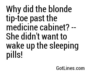 Why did the blonde tip-toe past the medicine cabinet? -- She didn't want to wake up the sleeping pills!