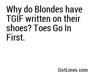 Why do Blondes have TGIF written on their shoes? Toes Go In First.