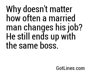 Why doesn't matter how often a married man changes his job?	 He still ends up with the same boss.
