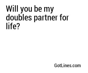Will you be my doubles partner for life?