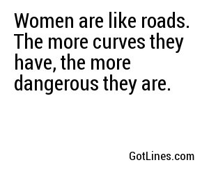 Women are like roads. The more curves they have, the more dangerous they are.