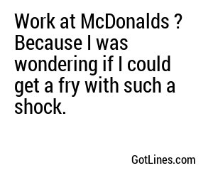 Work at McDonalds ? Because I was wondering if I could get a fry with such a shock.