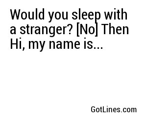 Would you sleep with a stranger? [No] Then Hi, my name is...