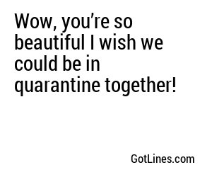 Wow, you're so beautiful I wish we could be in quarantine together!