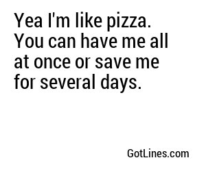 Yea I'm like pizza. You can have me all at once or save me for several days.
