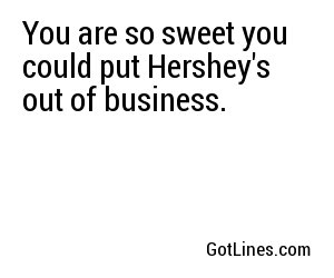 You are so sweet you could put Hershey's out of business.