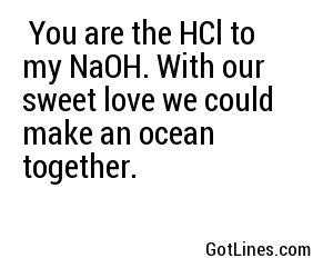 You are the HCl to my NaOH. With our sweet love we could make an ocean together.