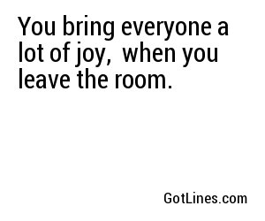 You bring everyone a lot of joy,  when you leave the room.