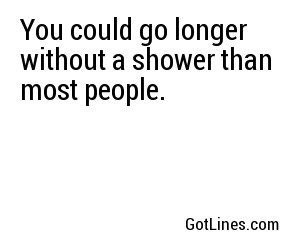 You could go longer without a shower than most people.