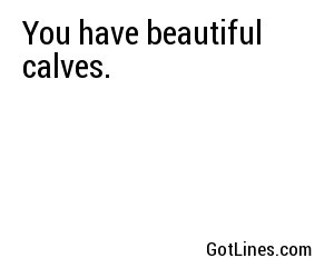 You have beautiful calves.